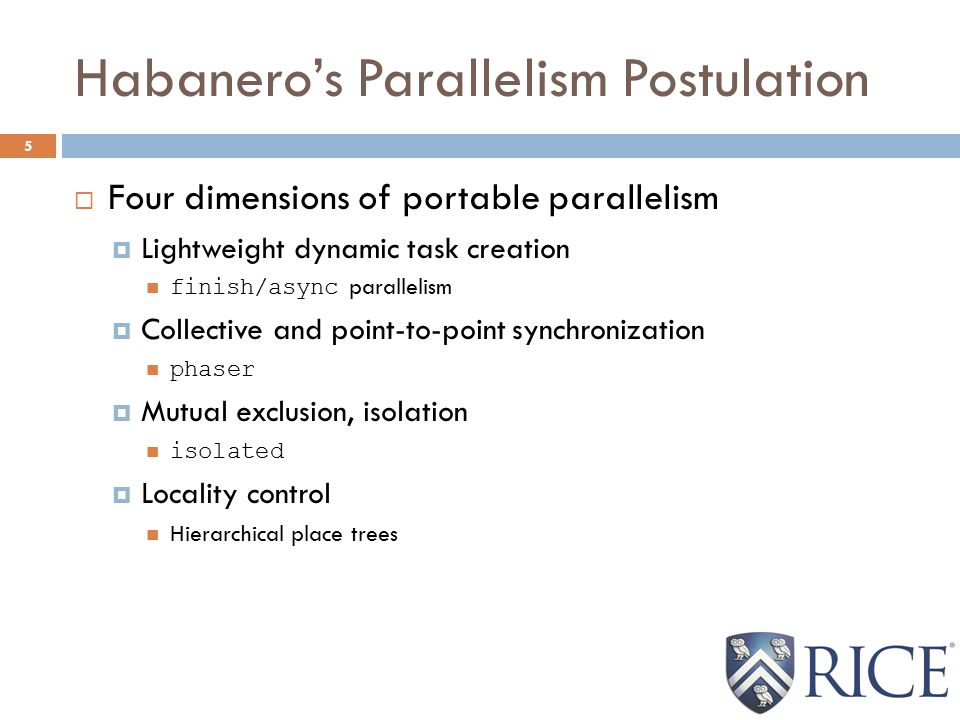 Habanero's Parallelism Postulation 5  Four dimensions of portable parallelism  Lightweight dynamic task creation finish/async parallelism  Collective and point-to-point synchronization phaser  Mutual exclusion, isolation isolated  Locality control Hierarchical place trees