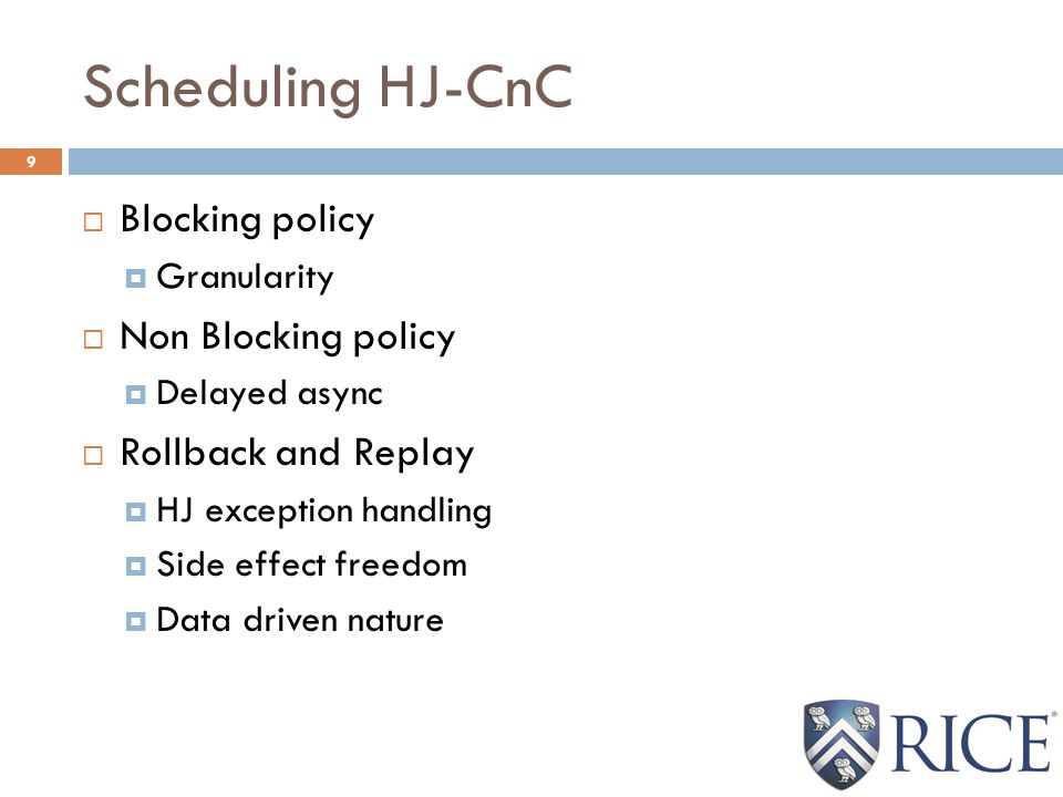 Scheduling HJ-CnC 9  Blocking policy  Granularity  Non Blocking policy  Delayed async  Rollback and Replay  HJ exception handling  Side effect freedom  Data driven nature