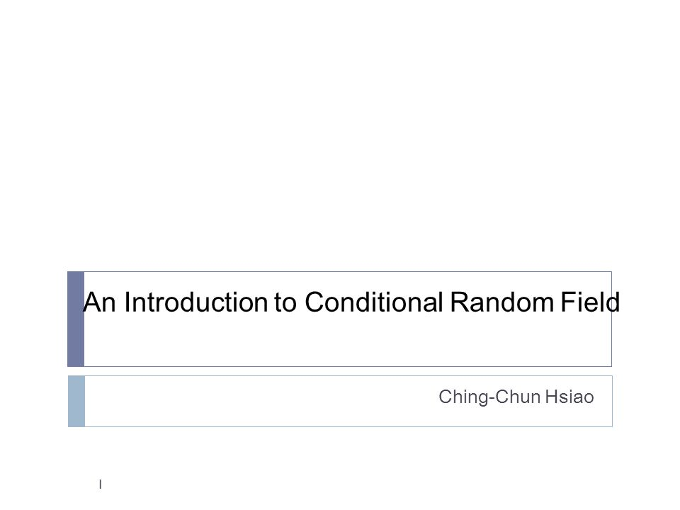 An Introduction to Conditional Random Field Ching-Chun Hsiao 1