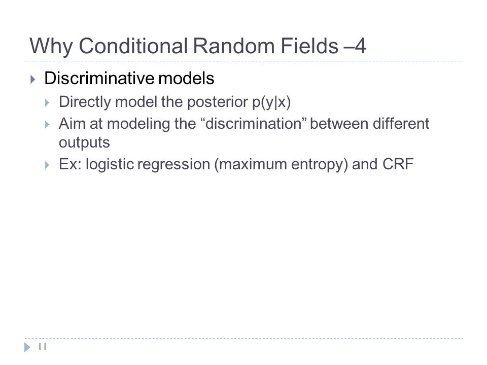 Why Conditional Random Fields –4  Discriminative models  Directly model the posterior p(y|x)  Aim at modeling the discrimination between different outputs  Ex: logistic regression (maximum entropy) and CRF 11