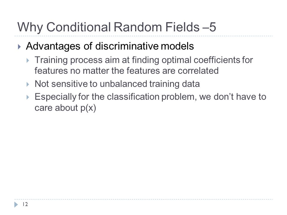 Why Conditional Random Fields –5  Advantages of discriminative models  Training process aim at finding optimal coefficients for features no matter the features are correlated  Not sensitive to unbalanced training data  Especially for the classification problem, we don't have to care about p(x) 12