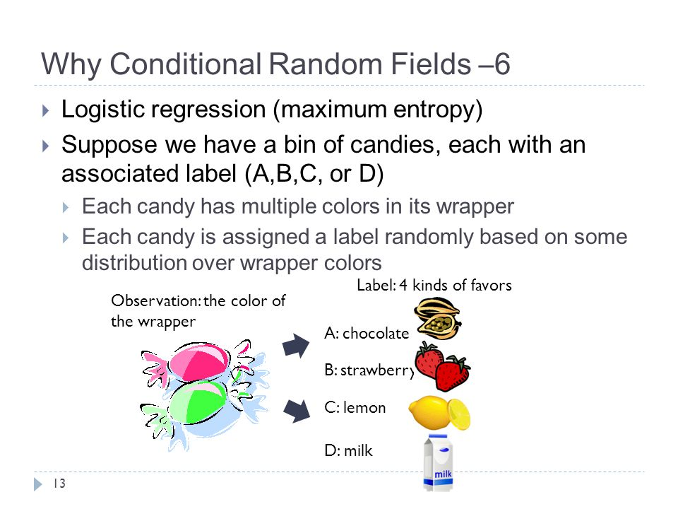 Why Conditional Random Fields –6  Logistic regression (maximum entropy)  Suppose we have a bin of candies, each with an associated label (A,B,C, or D)  Each candy has multiple colors in its wrapper  Each candy is assigned a label randomly based on some distribution over wrapper colors 13 Observation: the color of the wrapper Label: 4 kinds of favors A: chocolate B: strawberry C: lemon D: milk