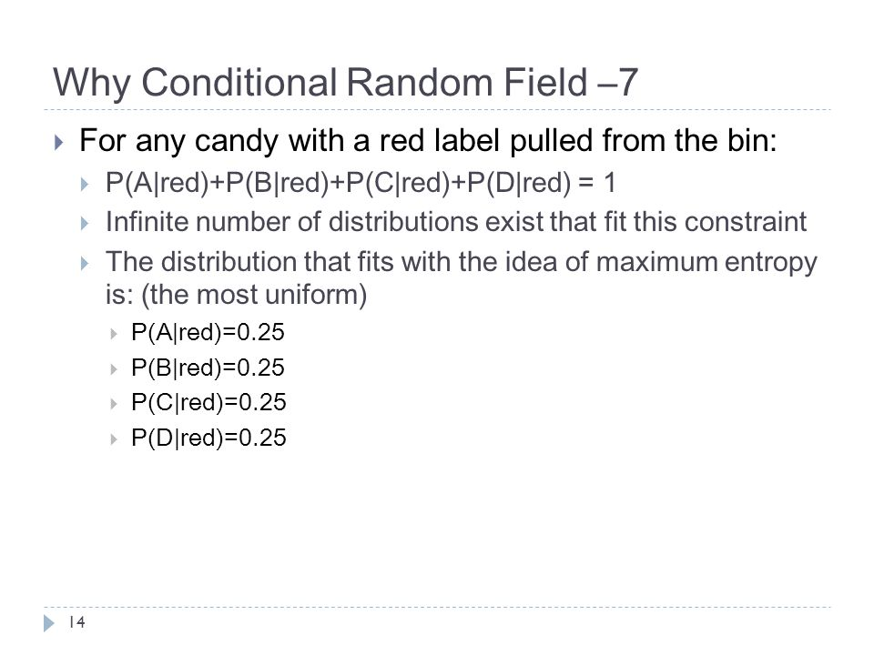 Why Conditional Random Field –7 14  For any candy with a red label pulled from the bin:  P(A|red)+P(B|red)+P(C|red)+P(D|red) = 1  Infinite number of distributions exist that fit this constraint  The distribution that fits with the idea of maximum entropy is: (the most uniform)  P(A|red)=0.25  P(B|red)=0.25  P(C|red)=0.25  P(D|red)=0.25