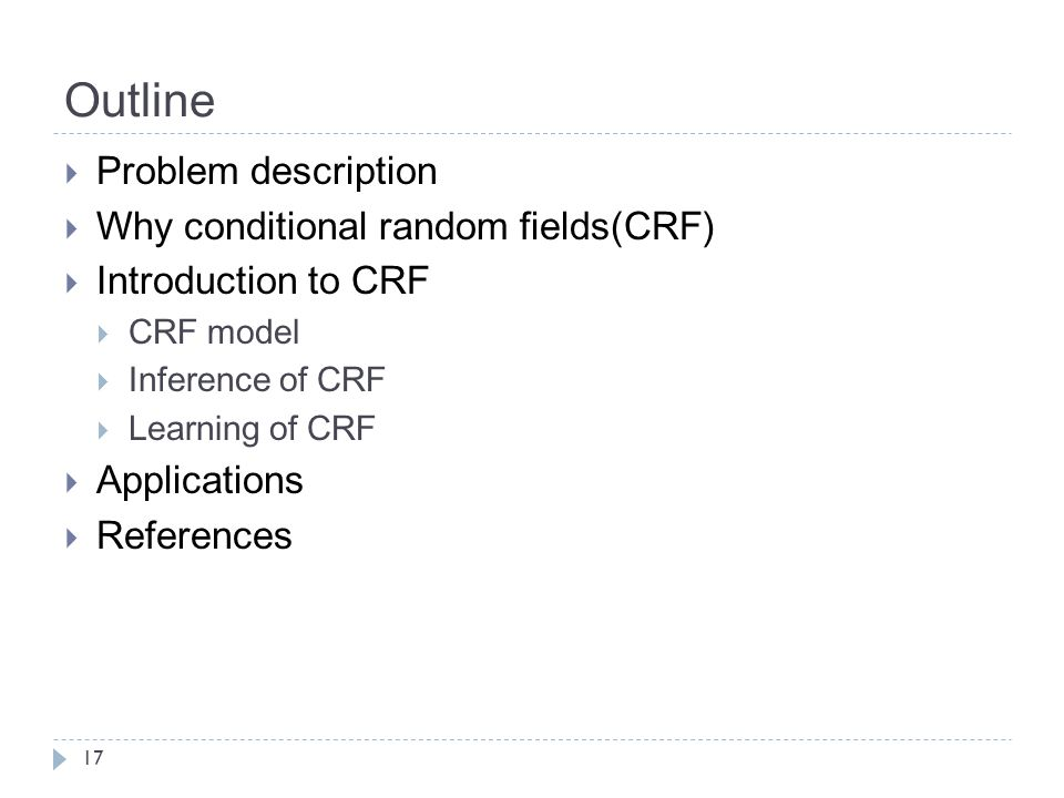 Outline  Problem description  Why conditional random fields(CRF)  Introduction to CRF  CRF model  Inference of CRF  Learning of CRF  Applications  References 17