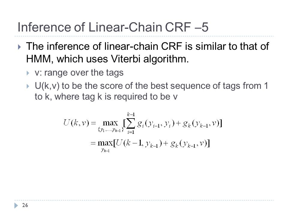 Inference of Linear-Chain CRF –5 26  The inference of linear-chain CRF is similar to that of HMM, which uses Viterbi algorithm.  v: range over the t