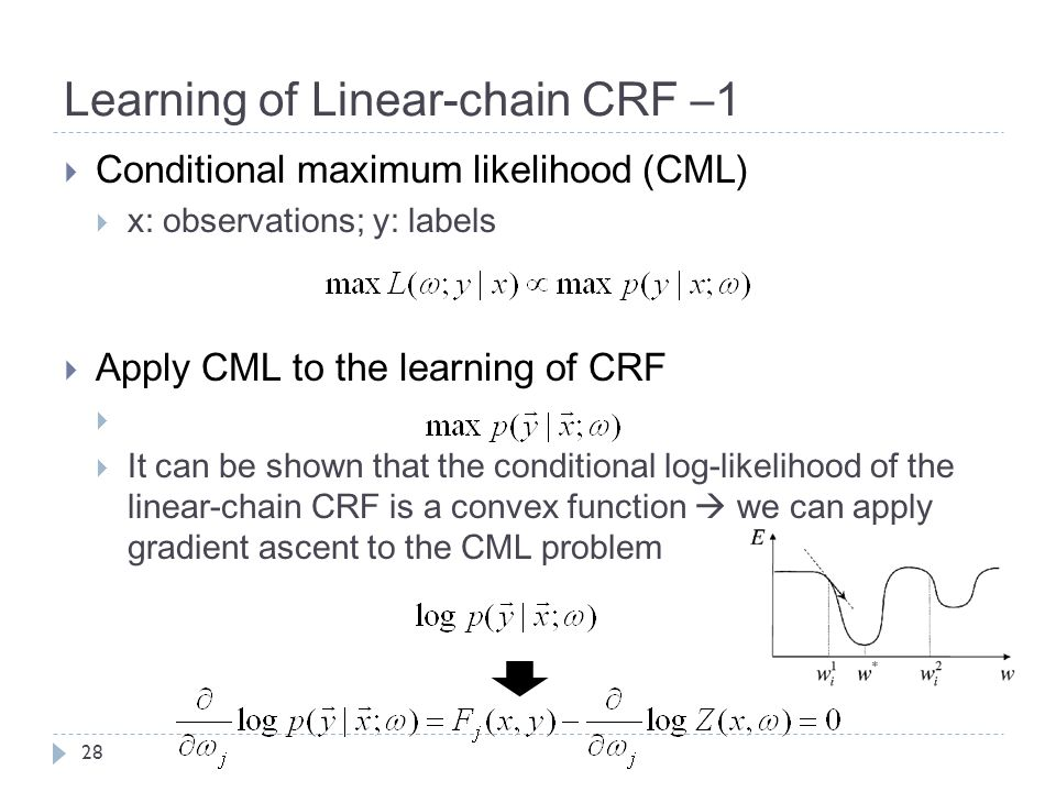 Learning of Linear-chain CRF –1 28  Conditional maximum likelihood (CML)  x: observations; y: labels  Apply CML to the learning of CRF   It can be shown that the conditional log-likelihood of the linear-chain CRF is a convex function  we can apply gradient ascent to the CML problem