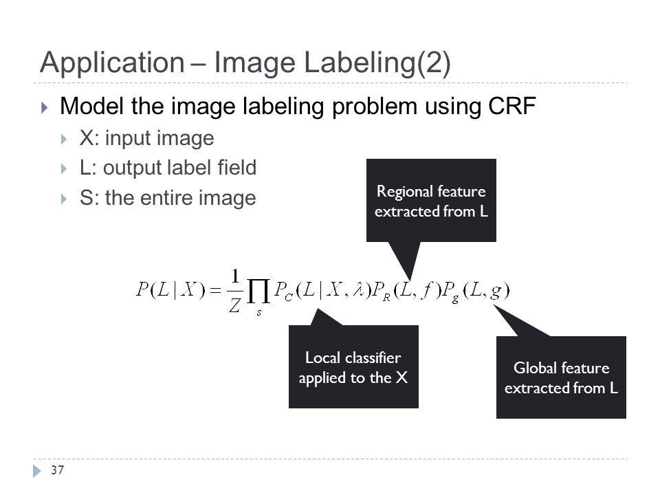Application – Image Labeling(2) 37  Model the image labeling problem using CRF  X: input image  L: output label field  S: the entire image Local c
