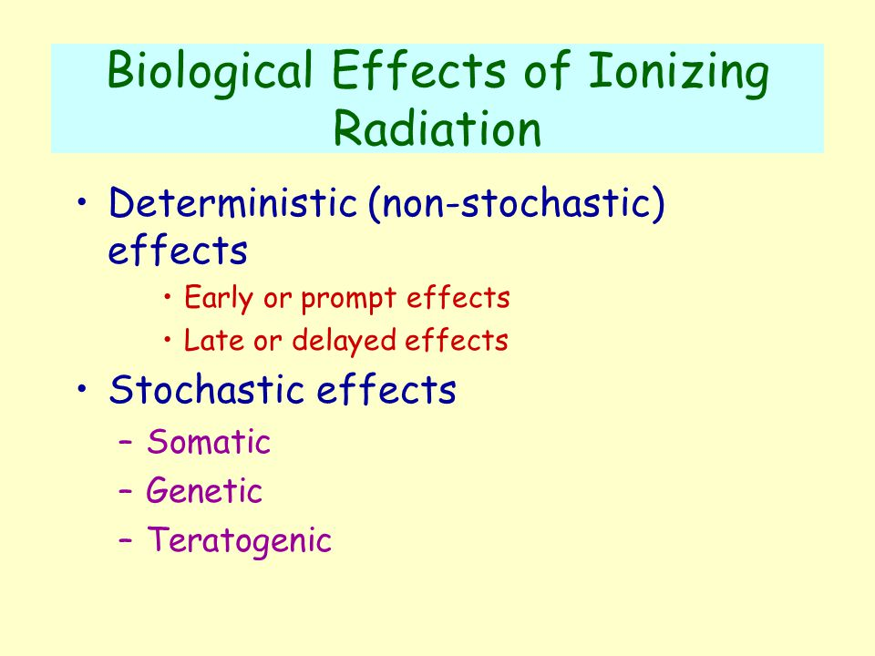 Biological Effects of Ionizing Radiation Deterministic (non-stochastic) effects Early or prompt effects Late or delayed effects Stochastic effects –Somatic –Genetic –Teratogenic