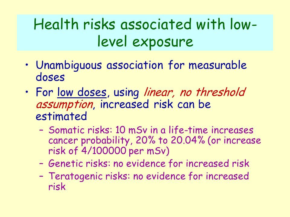 Health risks associated with low- level exposure Unambiguous association for measurable doses For low doses, using linear, no threshold assumption, increased risk can be estimated –Somatic risks: 10 mSv in a life-time increases cancer probability, 20% to 20.04% (or increase risk of 4/100000 per mSv) –Genetic risks: no evidence for increased risk –Teratogenic risks: no evidence for increased risk