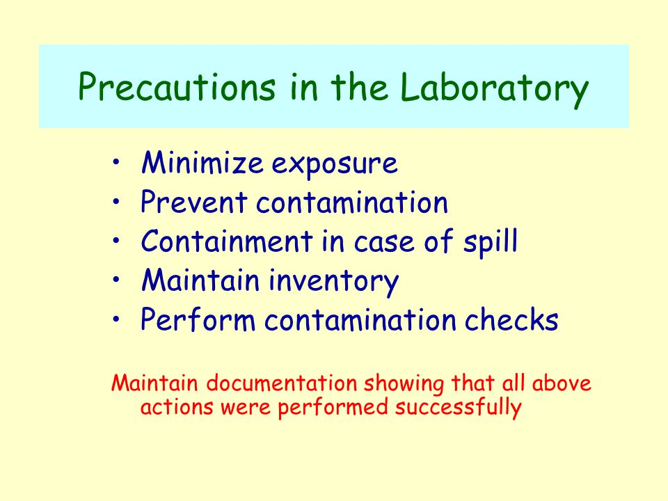 Precautions in the Laboratory Minimize exposure Prevent contamination Containment in case of spill Maintain inventory Perform contamination checks Maintain documentation showing that all above actions were performed successfully