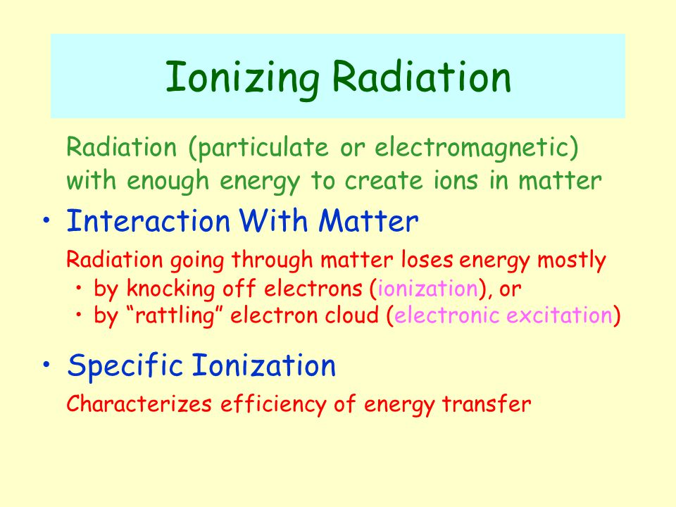 Ionizing Radiation Radiation (particulate or electromagnetic) with enough energy to create ions in matter Interaction With Matter Radiation going through matter loses energy mostly by knocking off electrons (ionization), or by rattling electron cloud (electronic excitation) Specific Ionization Characterizes efficiency of energy transfer