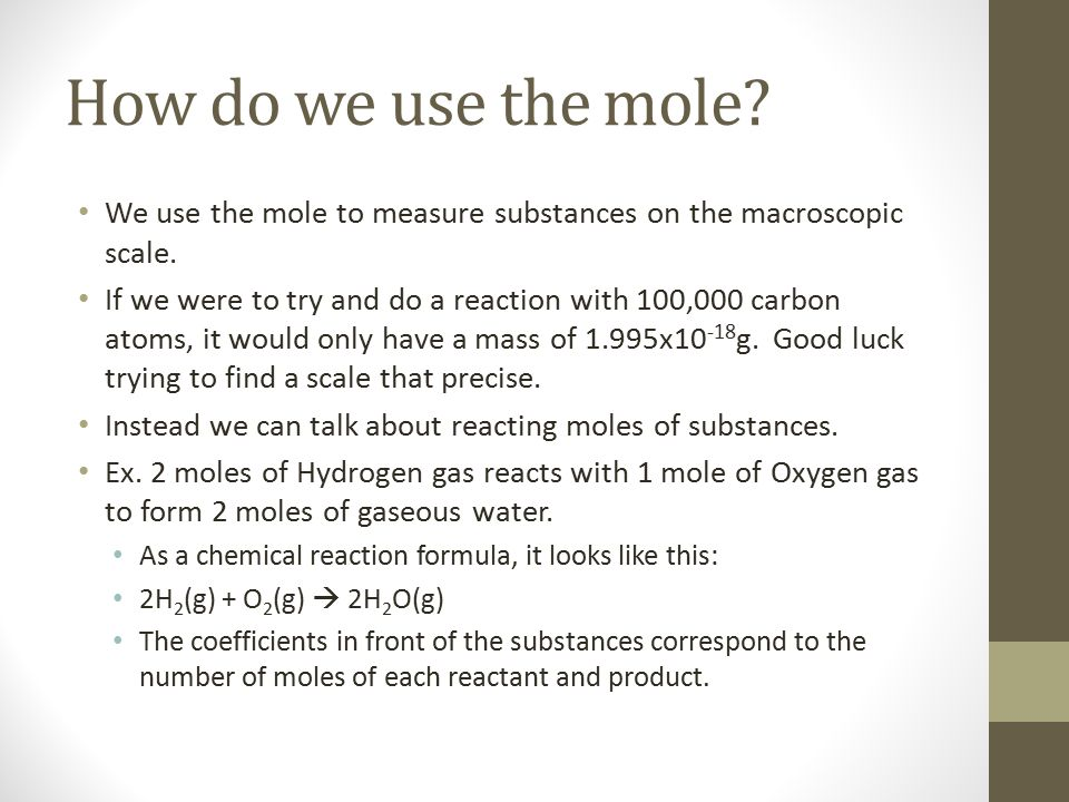 How do we use the mole? We use the mole to measure substances on the macroscopic scale. If we were to try and do a reaction with 100,000 carbon atoms,