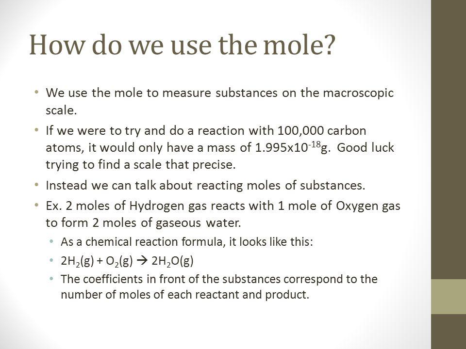 How do we use the mole. We use the mole to measure substances on the macroscopic scale.