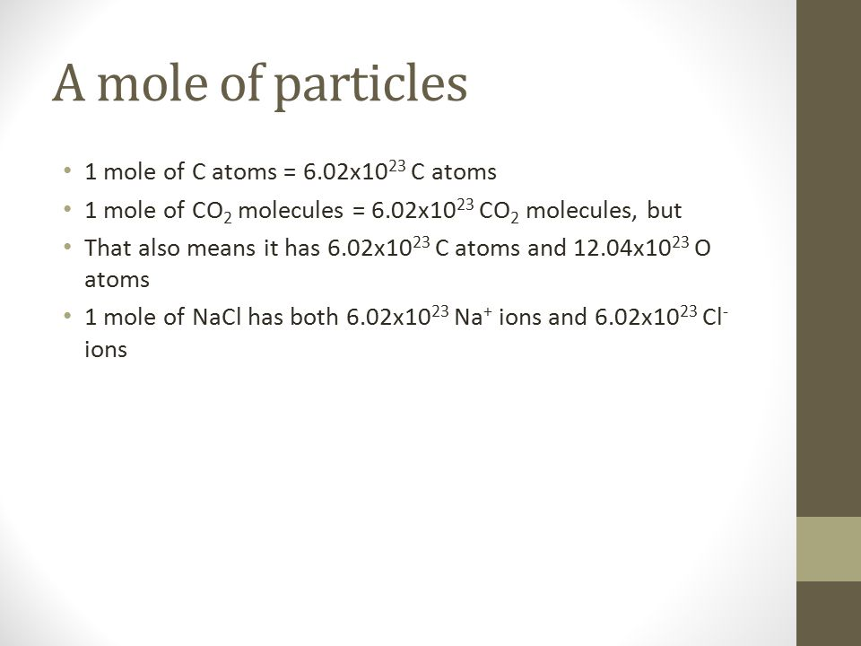 A mole of particles 1 mole of C atoms = 6.02x10 23 C atoms 1 mole of CO 2 molecules = 6.02x10 23 CO 2 molecules, but That also means it has 6.02x10 23 C atoms and 12.04x10 23 O atoms 1 mole of NaCl has both 6.02x10 23 Na + ions and 6.02x10 23 Cl - ions