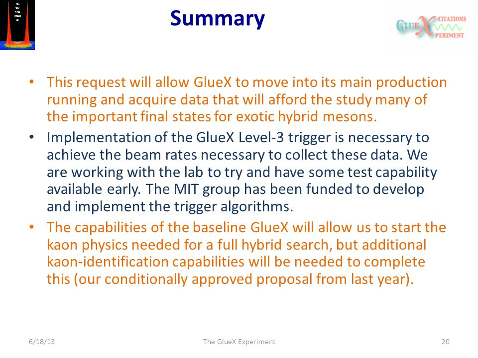 Summary This request will allow GlueX to move into its main production running and acquire data that will afford the study many of the important final