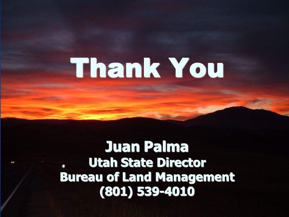 Thank You Juan Palma Utah State Director Bureau of Land Management (801) 539-4010
