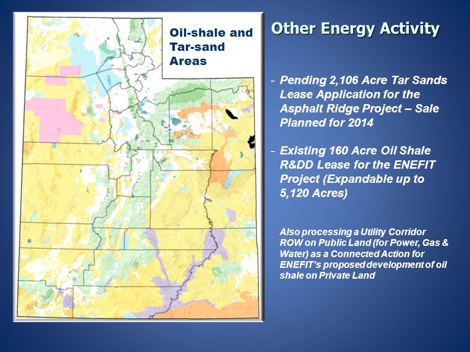 Other Energy Activity -Pending 2,106 Acre Tar Sands Lease Application for the Asphalt Ridge Project – Sale Planned for 2014 -Existing 160 Acre Oil Shale R&DD Lease for the ENEFIT Project (Expandable up to 5,120 Acres) Also processing a Utility Corridor ROW on Public Land (for Power, Gas & Water) as a Connected Action for ENEFIT's proposed development of oil shale on Private Land Oil-shale and Tar-sand Areas
