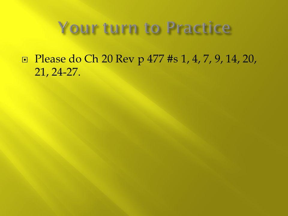  Please do Ch 20 Rev p 477 #s 1, 4, 7, 9, 14, 20, 21, 24-27.