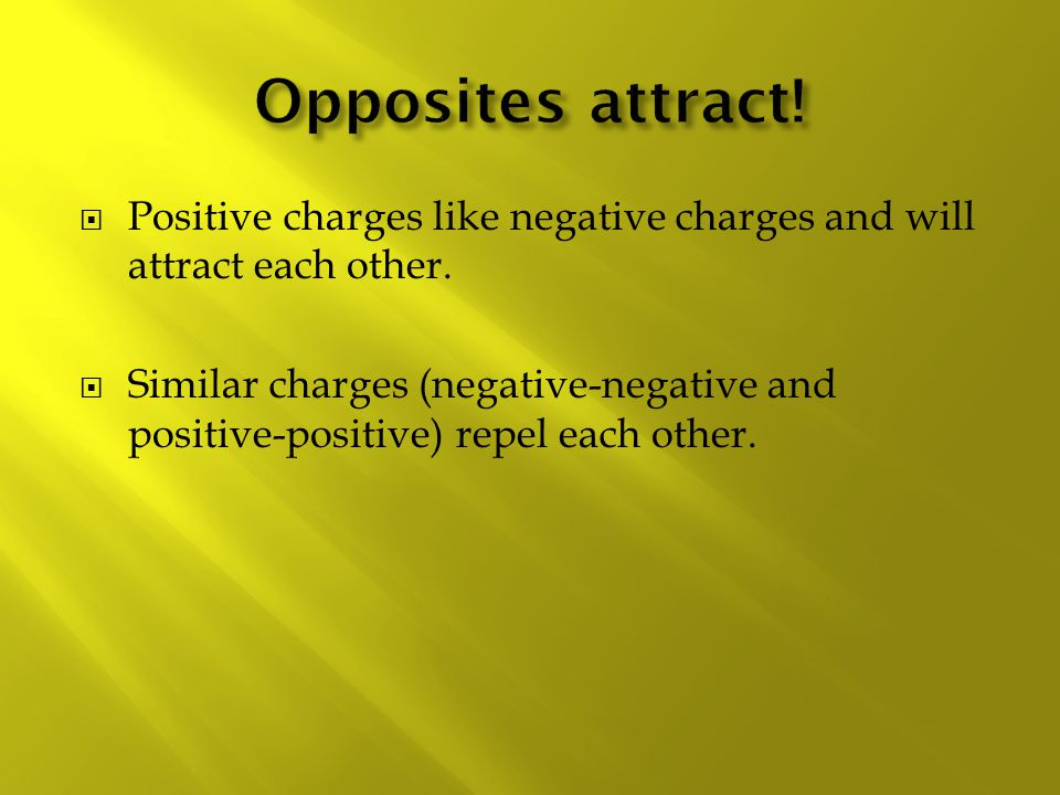  Positive charges like negative charges and will attract each other.