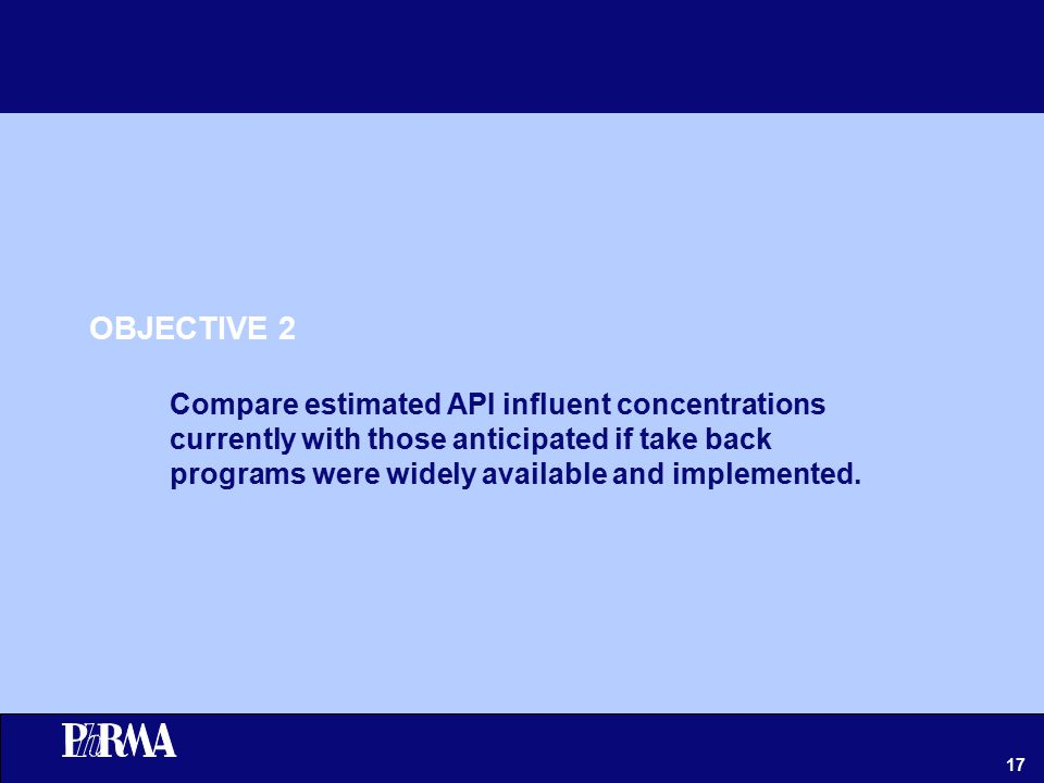17 OBJECTIVE 2 Compare estimated API influent concentrations currently with those anticipated if take back programs were widely available and implemented.