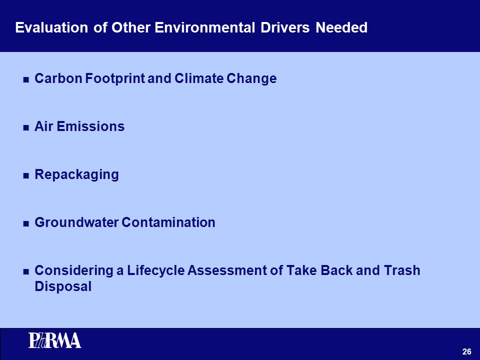 26 Evaluation of Other Environmental Drivers Needed n Carbon Footprint and Climate Change n Air Emissions n Repackaging n Groundwater Contamination n Considering a Lifecycle Assessment of Take Back and Trash Disposal