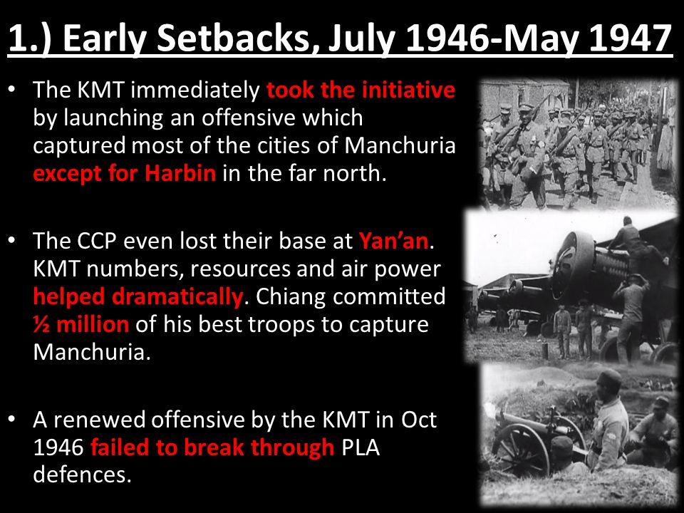 1.) Early Setbacks, July 1946-May 1947 The KMT immediately took the initiative by launching an offensive which captured most of the cities of Manchuri