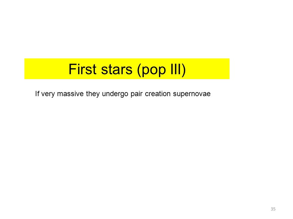 First stars (pop III) If very massive they undergo pair creation supernovae 35