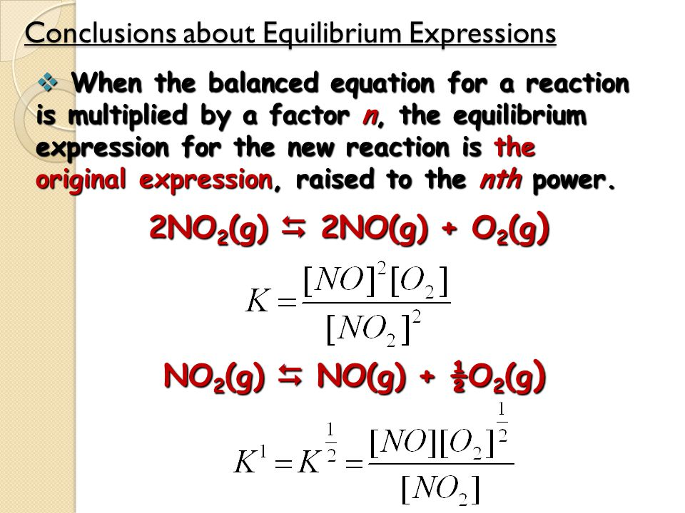 Conclusions about Equilibrium Expressions  When the balanced equation for a reaction is multiplied by a factor n, the equilibrium expression for the