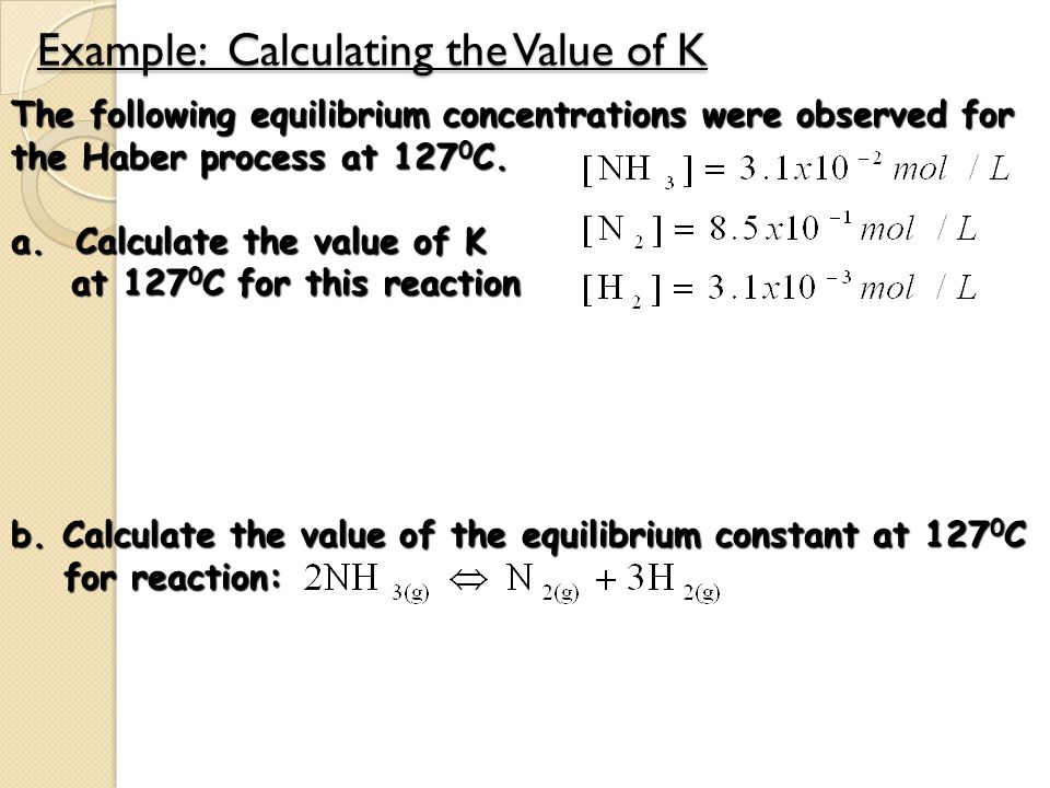 Example: Calculating the Value of K The following equilibrium concentrations were observed for the Haber process at 127 0 C. a. Calculate the value of