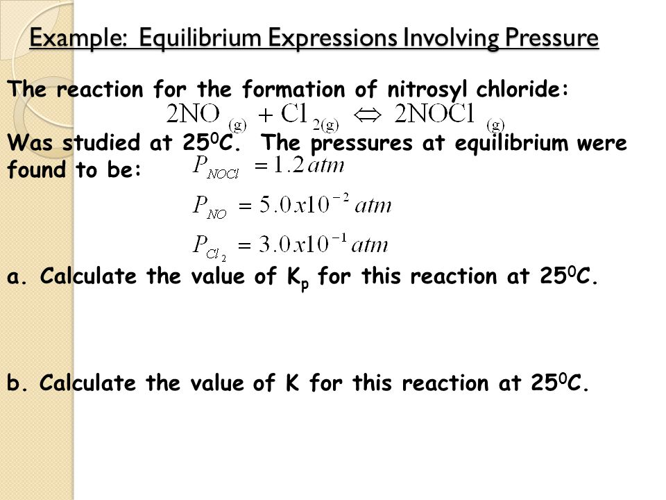 Example: Equilibrium Expressions Involving Pressure The reaction for the formation of nitrosyl chloride: Was studied at 25 0 C. The pressures at equil