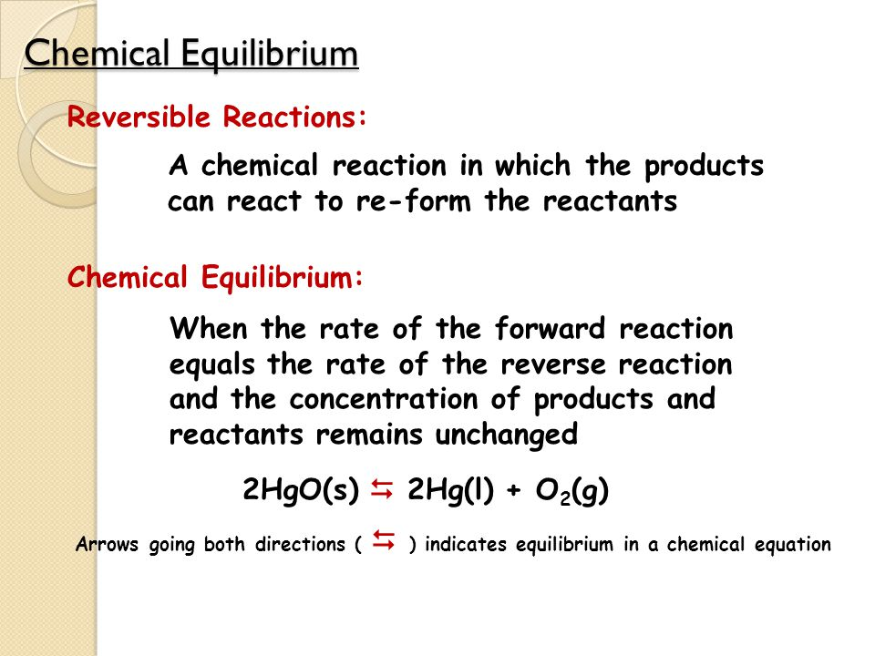 Chemical Equilibrium Reversible Reactions: A chemical reaction in which the products can react to re-form the reactants Chemical Equilibrium: When the