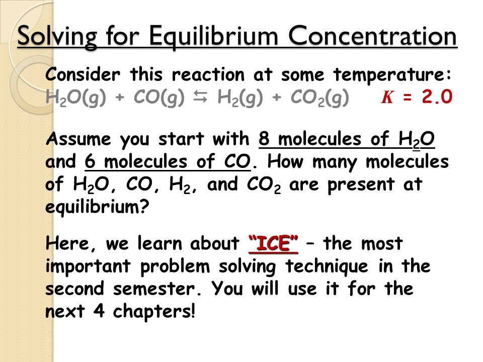 Solving for Equilibrium Concentration Consider this reaction at some temperature: H 2 O(g) + CO(g)  H 2 (g) + CO 2 (g) K = 2.0 Assume you start with