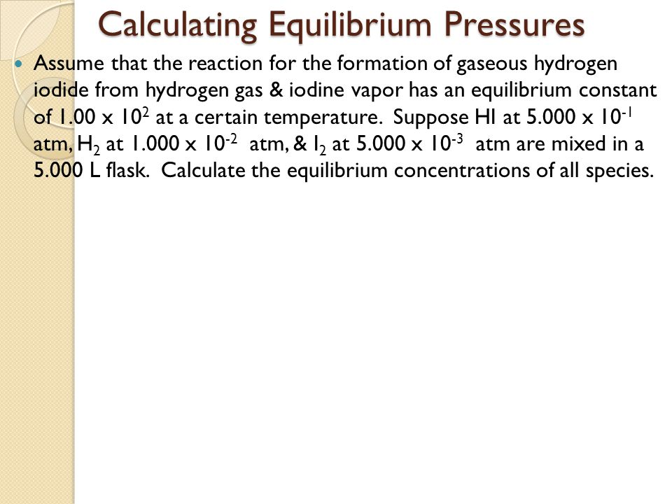 Calculating Equilibrium Pressures Assume that the reaction for the formation of gaseous hydrogen iodide from hydrogen gas & iodine vapor has an equili