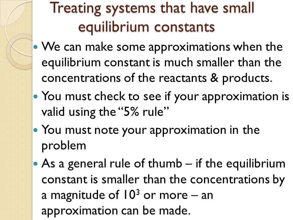 Treating systems that have small equilibrium constants Treating systems that have small equilibrium constants We can make some approximations when the
