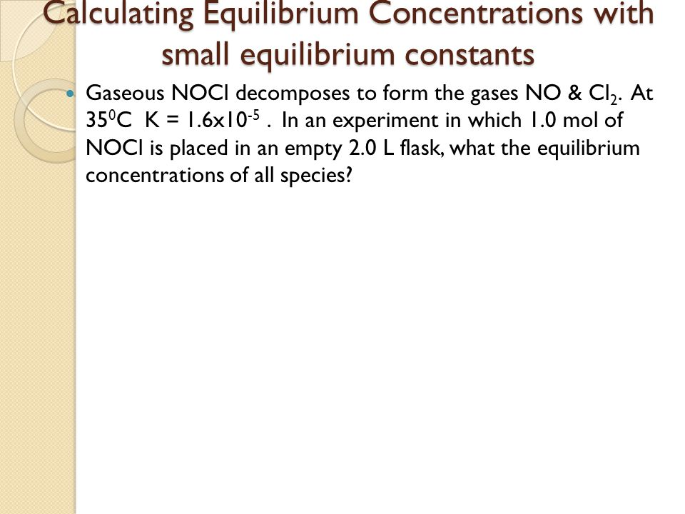 Calculating Equilibrium Concentrations with small equilibrium constants Gaseous NOCl decomposes to form the gases NO & Cl 2. At 35 0 C K = 1.6x10 -5.
