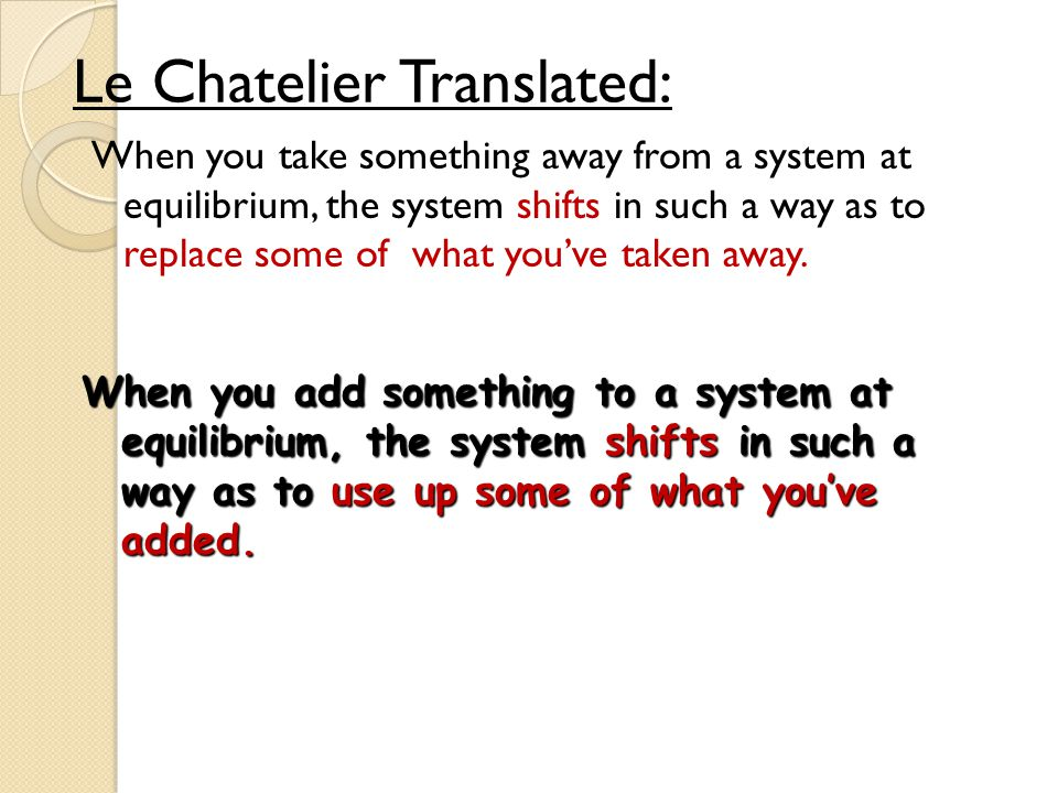 When you take something away from a system at equilibrium, the system shifts in such a way as to replace some of what you've taken away. Le Chatelier