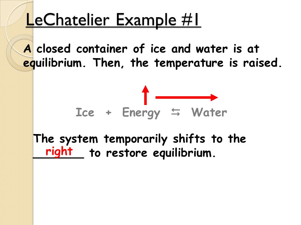 LeChatelier Example #1 A closed container of ice and water is at equilibrium. Then, the temperature is raised. Ice + Energy  Water The system tempora