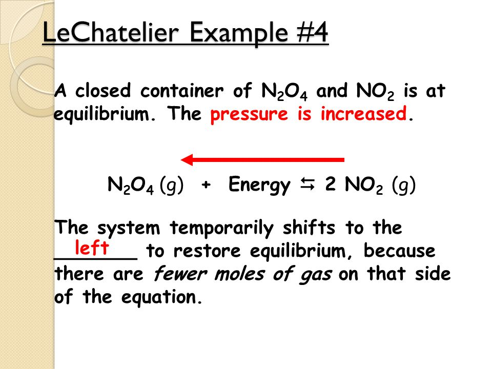 LeChatelier Example #4 A closed container of N 2 O 4 and NO 2 is at equilibrium. The pressure is increased. N 2 O 4 (g) + Energy  2 NO 2 (g) The syst