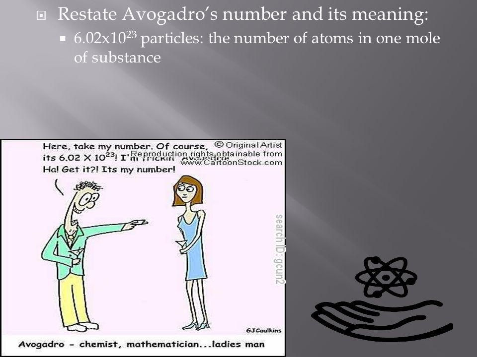  Restate Avogadro's number and its meaning:  6.02x10 23 particles: the number of atoms in one mole of substance