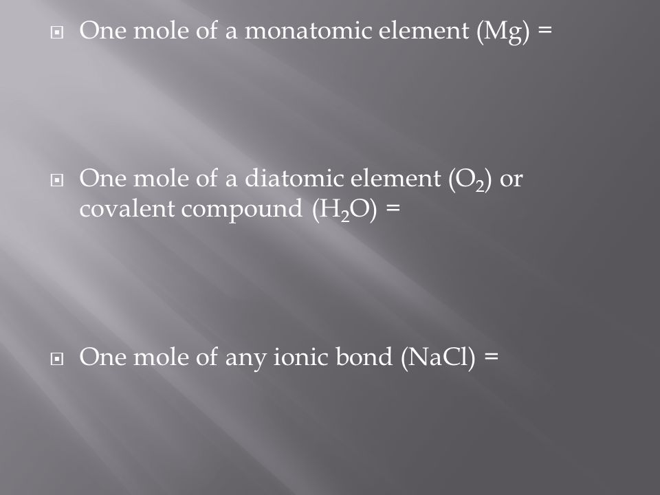  One mole of a monatomic element (Mg) =  One mole of a diatomic element (O 2 ) or covalent compound (H 2 O) =  One mole of any ionic bond (NaCl) =