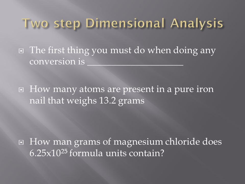  The first thing you must do when doing any conversion is ____________________  How many atoms are present in a pure iron nail that weighs 13.2 gram