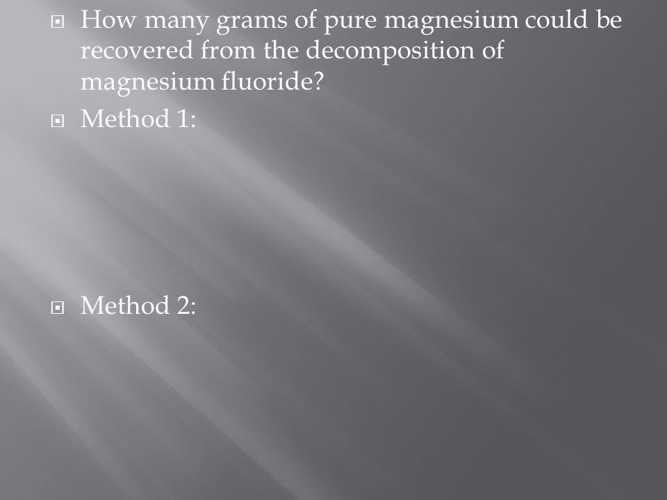  How many grams of pure magnesium could be recovered from the decomposition of magnesium fluoride?  Method 1:  Method 2: