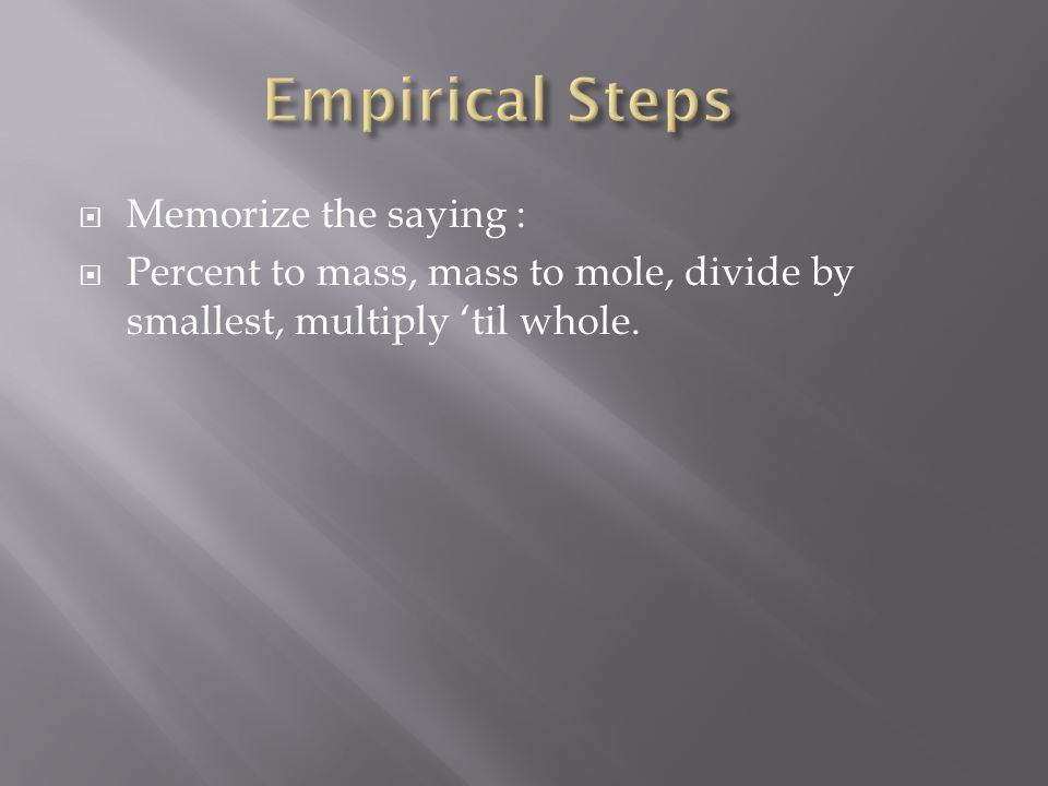  Memorize the saying :  Percent to mass, mass to mole, divide by smallest, multiply 'til whole.