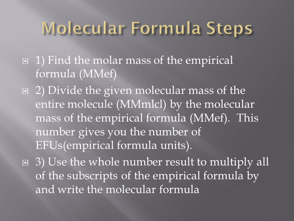  1) Find the molar mass of the empirical formula (MMef)  2) Divide the given molecular mass of the entire molecule (MMmlcl) by the molecular mass of