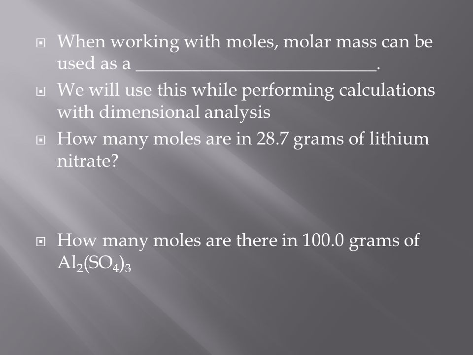  When working with moles, molar mass can be used as a __________________________.  We will use this while performing calculations with dimensional a
