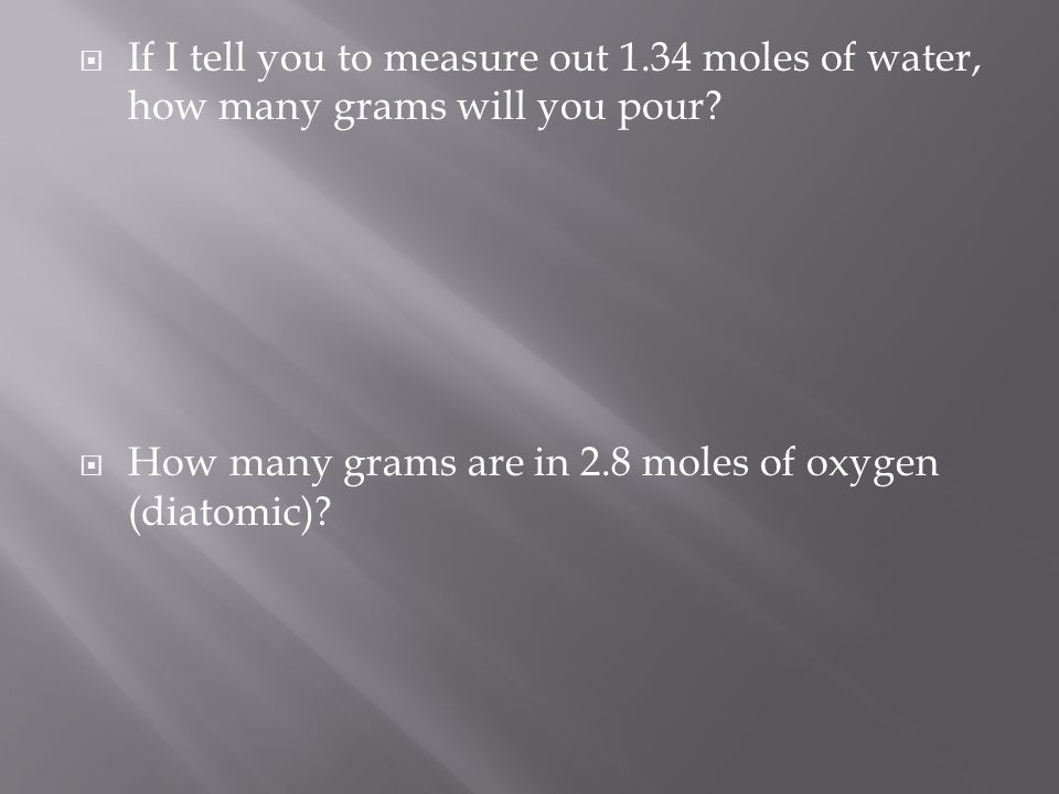  If I tell you to measure out 1.34 moles of water, how many grams will you pour?  How many grams are in 2.8 moles of oxygen (diatomic)?
