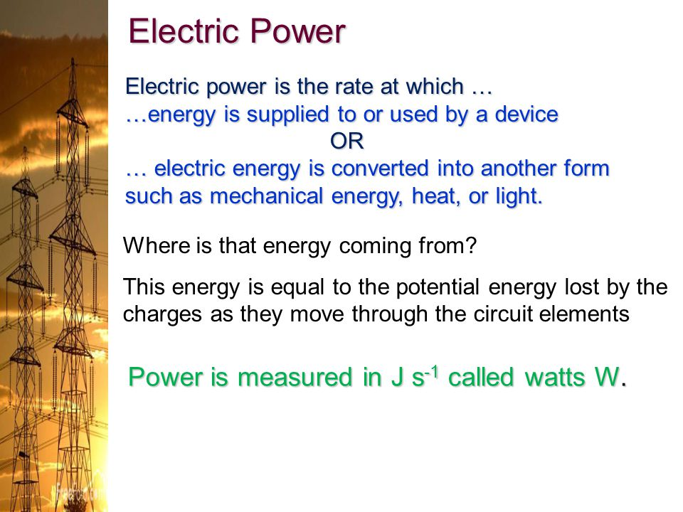 Where is that energy coming from? This energy is equal to the potential energy lost by the charges as they move through the circuit elements Electric