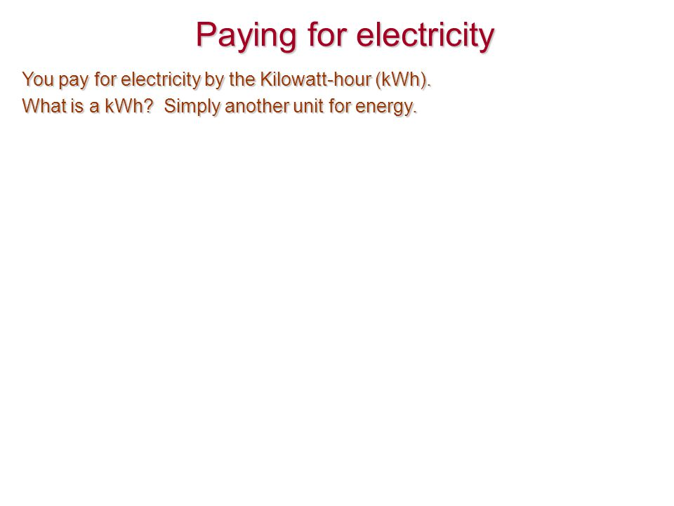 Paying for electricity You pay for electricity by the Kilowatt-hour (kWh). What is a kWh? Simply another unit for energy.