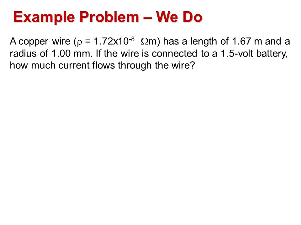 Example Problem – We Do A copper wire (  = 1.72x10 -8  m) has a length of 1.67 m and a radius of 1.00 mm.