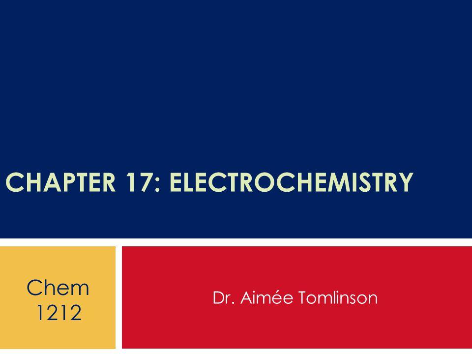 CHAPTER 17: ELECTROCHEMISTRY Dr. Aimée Tomlinson Chem 1212
